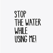 Stop the water while